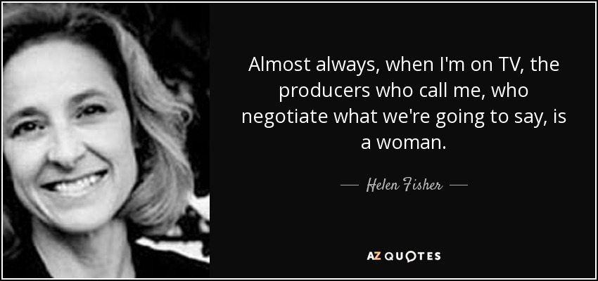 Almost always, when I'm on TV, the producers who call me, who negotiate what we're going to say, is a woman. - Helen Fisher