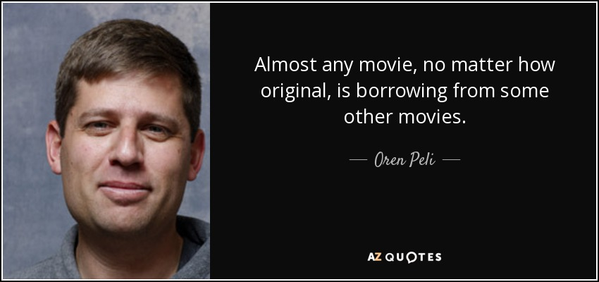 Almost any movie, no matter how original, is borrowing from some other movies. - Oren Peli