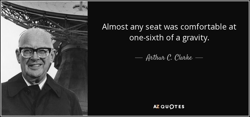 Almost any seat was comfortable at one-sixth of a gravity. - Arthur C. Clarke