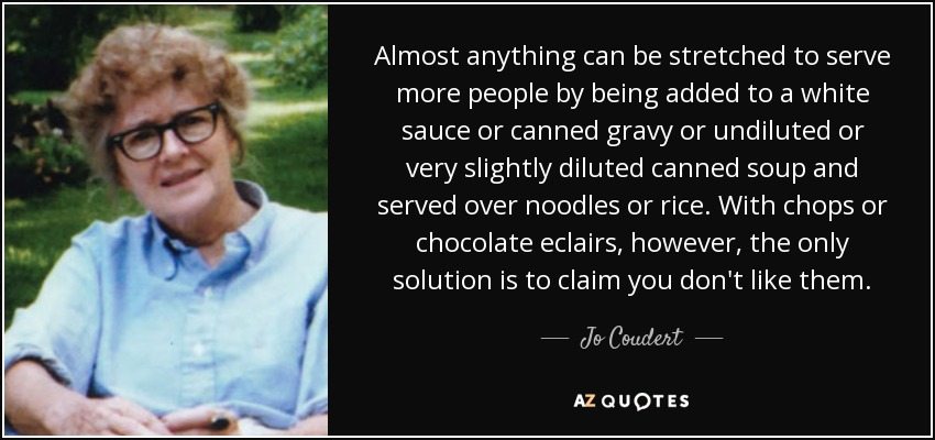 Almost anything can be stretched to serve more people by being added to a white sauce or canned gravy or undiluted or very slightly diluted canned soup and served over noodles or rice. With chops or chocolate eclairs, however, the only solution is to claim you don't like them. - Jo Coudert