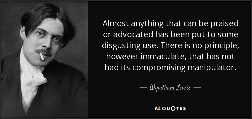 Almost anything that can be praised or advocated has been put to some disgusting use. There is no principle, however immaculate, that has not had its compromising manipulator. - Wyndham Lewis