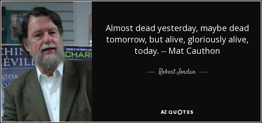 Almost dead yesterday, maybe dead tomorrow, but alive, gloriously alive, today. -- Mat Cauthon - Robert Jordan