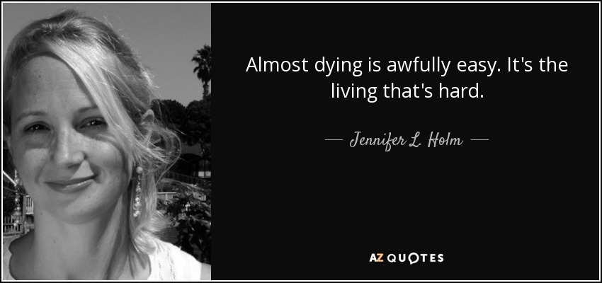 Almost dying is awfully easy. It's the living that's hard. - Jennifer L. Holm