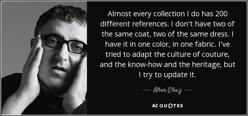 Almost every collection I do has 200 different references. I don't have two of the same coat, two of the same dress. I have it in one color, in one fabric. I've tried to adapt the culture of couture, and the know-how and the heritage, but I try to update it. - Alber Elbaz