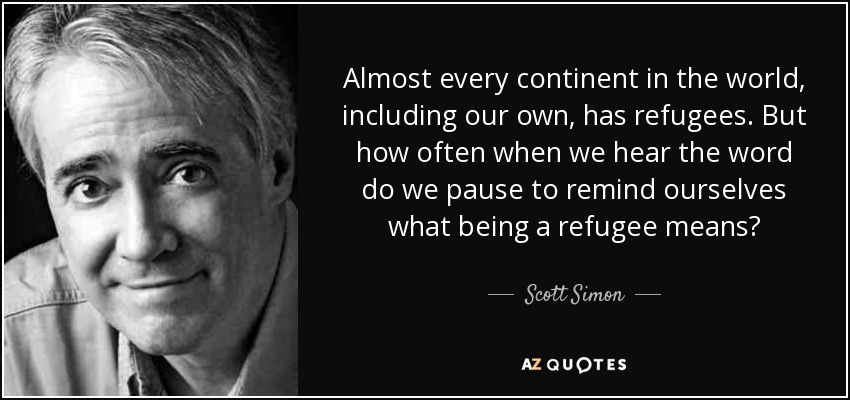 Almost every continent in the world, including our own, has refugees. But how often when we hear the word do we pause to remind ourselves what being a refugee means? - Scott Simon
