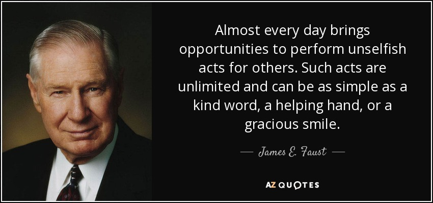 Almost every day brings opportunities to perform unselfish acts for others. Such acts are unlimited and can be as simple as a kind word, a helping hand, or a gracious smile. - James E. Faust