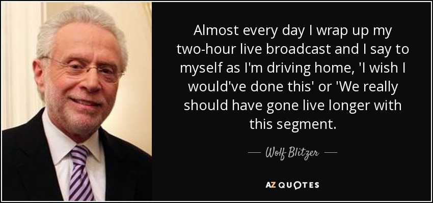 Almost every day I wrap up my two-hour live broadcast and I say to myself as I'm driving home, 'I wish I would've done this' or 'We really should have gone live longer with this segment. - Wolf Blitzer