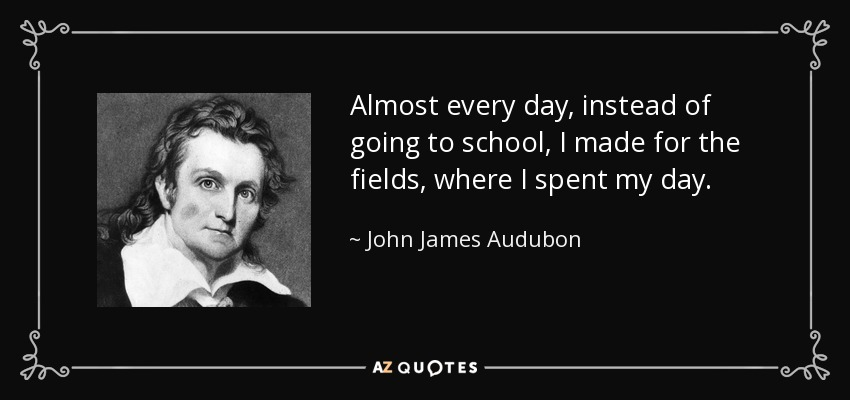 Almost every day, instead of going to school, I made for the fields, where I spent my day. - John James Audubon