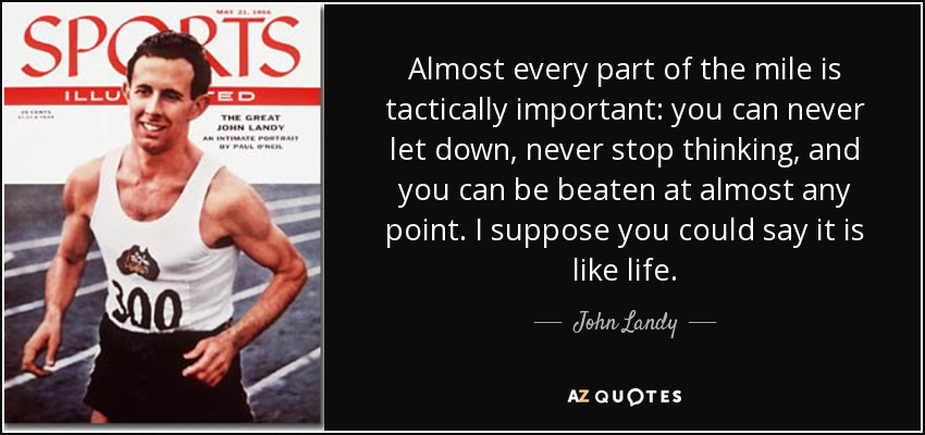 Almost every part of the mile is tactically important: you can never let down, never stop thinking, and you can be beaten at almost any point. I suppose you could say it is like life. - John Landy