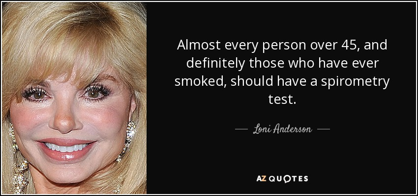 Almost every person over 45, and definitely those who have ever smoked, should have a spirometry test. - Loni Anderson