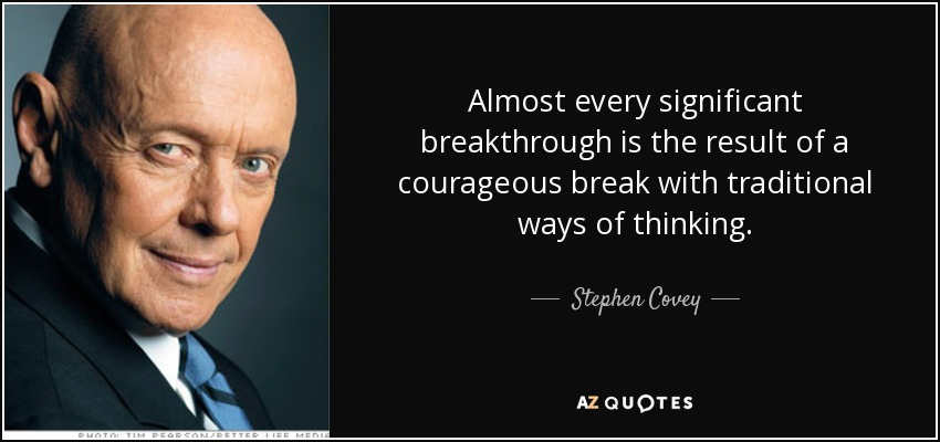 Almost every significant breakthrough is the result of a courageous break with traditional ways of thinking. - Stephen Covey