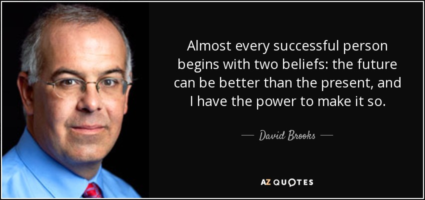 Almost every successful person begins with two beliefs: the future can be better than the present, and I have the power to make it so. - David Brooks
