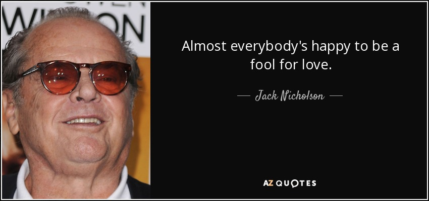 Jack Nicholson Quote Almost Everybodys Happy To Be A Fool For Love