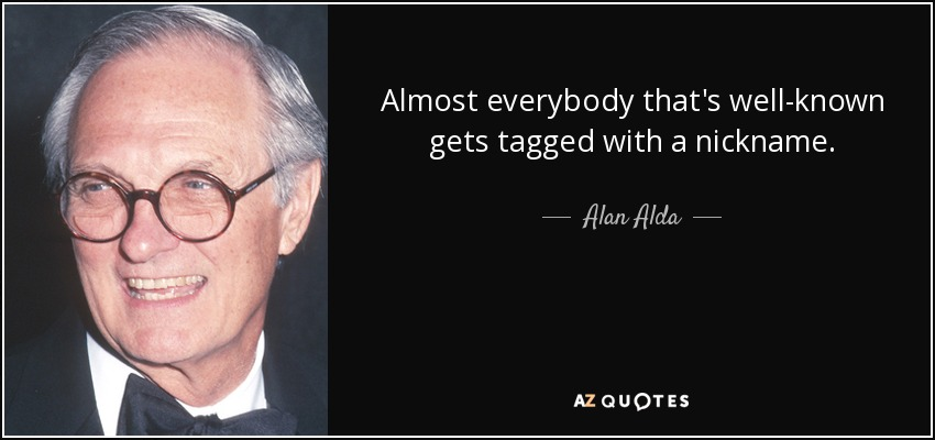 Almost everybody that's well-known gets tagged with a nickname. - Alan Alda