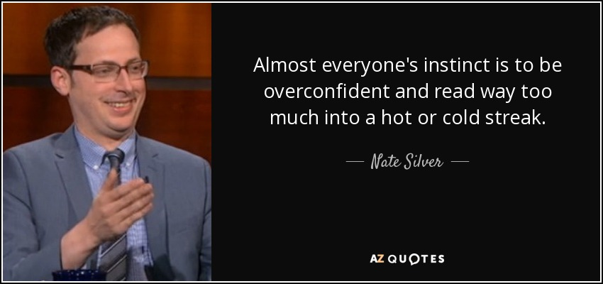 Almost everyone's instinct is to be overconfident and read way too much into a hot or cold streak. - Nate Silver
