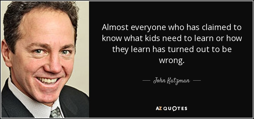 Almost everyone who has claimed to know what kids need to learn or how they learn has turned out to be wrong. - John Katzman