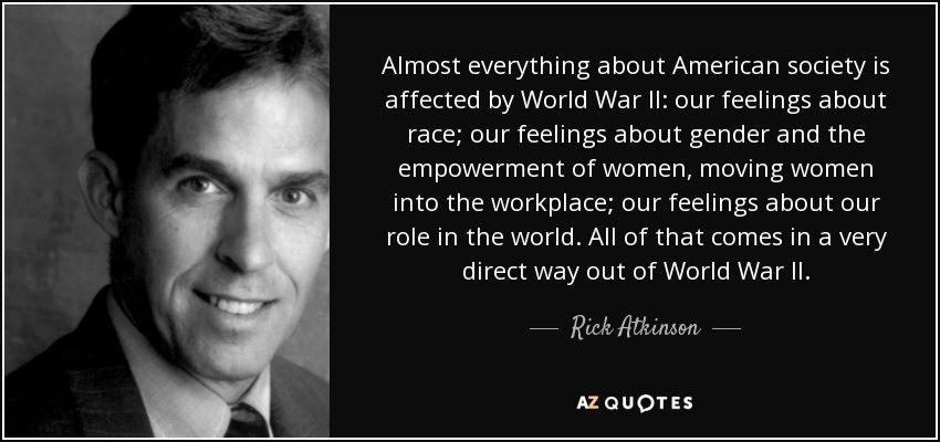 Almost everything about American society is affected by World War II: our feelings about race; our feelings about gender and the empowerment of women, moving women into the workplace; our feelings about our role in the world. All of that comes in a very direct way out of World War II. - Rick Atkinson
