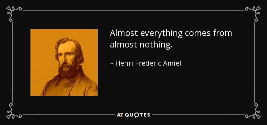 Almost everything comes from almost nothing. - Henri Frederic Amiel