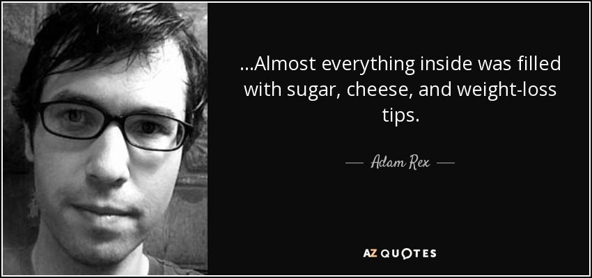 ...Almost everything inside was filled with sugar, cheese, and weight-loss tips. - Adam Rex