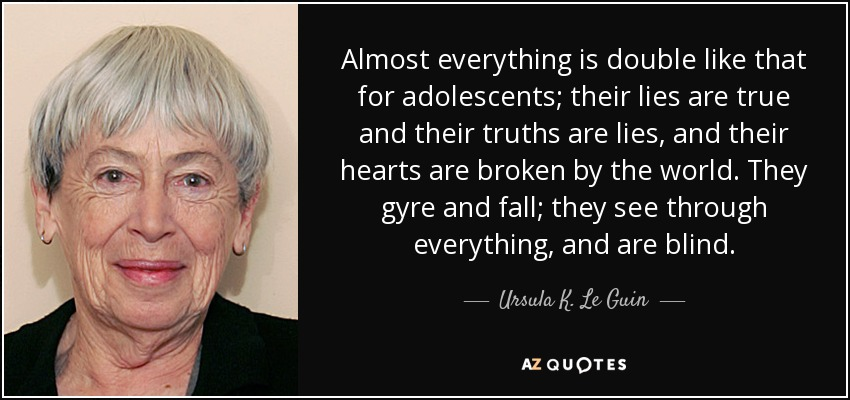 Almost everything is double like that for adolescents; their lies are true and their truths are lies, and their hearts are broken by the world. They gyre and fall; they see through everything, and are blind. - Ursula K. Le Guin