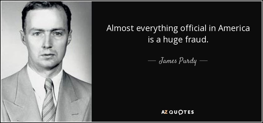 Almost everything official in America is a huge fraud. - James Purdy