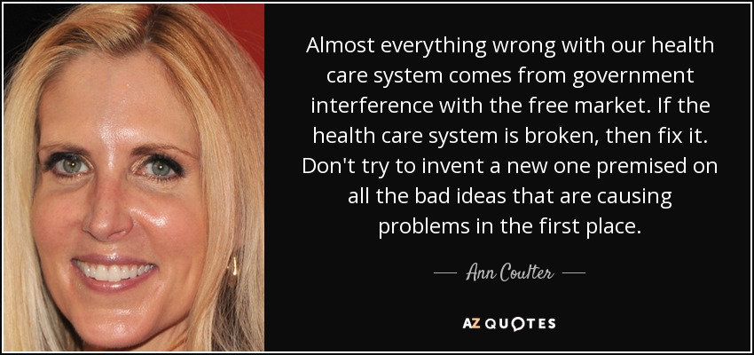 Almost everything wrong with our health care system comes from government interference with the free market. If the health care system is broken, then fix it. Don't try to invent a new one premised on all the bad ideas that are causing problems in the first place. - Ann Coulter
