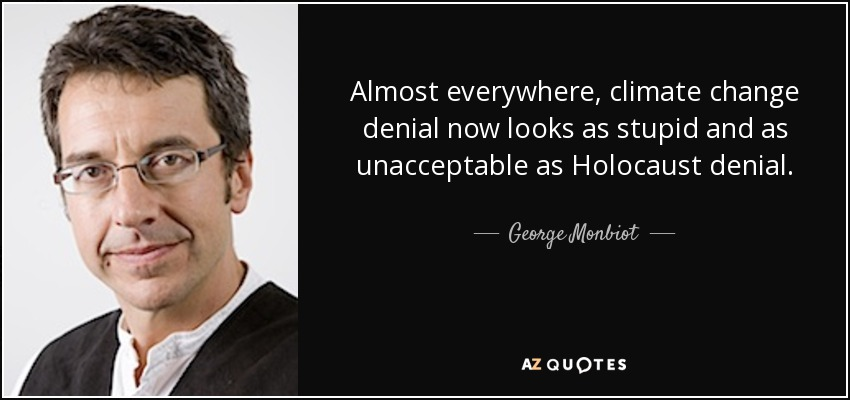 Almost everywhere, climate change denial now looks as stupid and as unacceptable as Holocaust denial. - George Monbiot