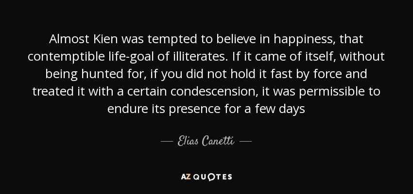 Almost Kien was tempted to believe in happiness, that contemptible life-goal of illiterates. If it came of itself, without being hunted for, if you did not hold it fast by force and treated it with a certain condescension, it was permissible to endure its presence for a few days - Elias Canetti