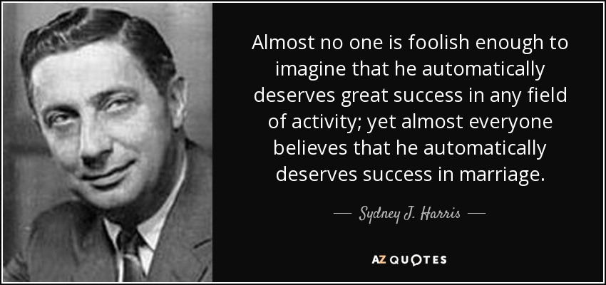 Almost no one is foolish enough to imagine that he automatically deserves great success in any field of activity; yet almost everyone believes that he automatically deserves success in marriage. - Sydney J. Harris