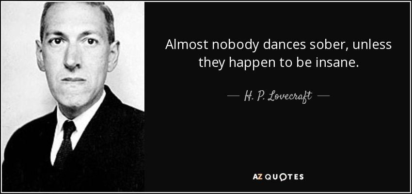 Almost nobody dances sober, unless they happen to be insane. - H. P. Lovecraft