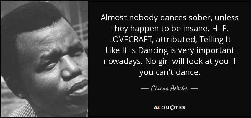 Almost nobody dances sober, unless they happen to be insane. H. P. LOVECRAFT, attributed, Telling It Like It Is Dancing is very important nowadays. No girl will look at you if you can't dance. - Chinua Achebe