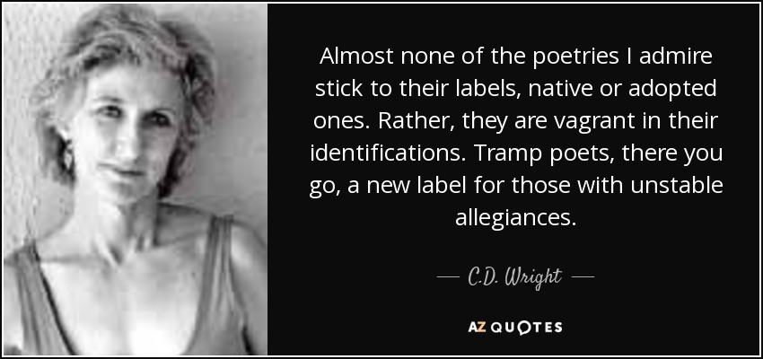 Almost none of the poetries I admire stick to their labels, native or adopted ones. Rather, they are vagrant in their identifications. Tramp poets, there you go, a new label for those with unstable allegiances. - C.D. Wright