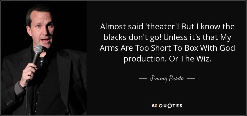 Almost said 'theater'! But I know the blacks don't go! Unless it's that My Arms Are Too Short To Box With God production. Or The Wiz. - Jimmy Pardo