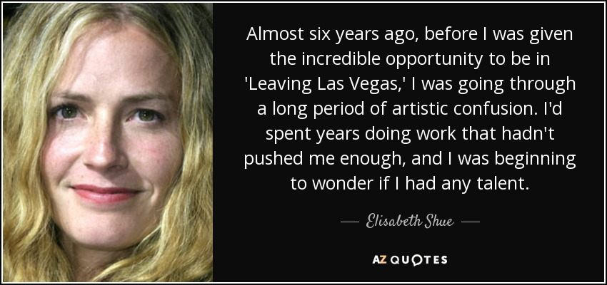 Almost six years ago, before I was given the incredible opportunity to be in 'Leaving Las Vegas,' I was going through a long period of artistic confusion. I'd spent years doing work that hadn't pushed me enough, and I was beginning to wonder if I had any talent. - Elisabeth Shue