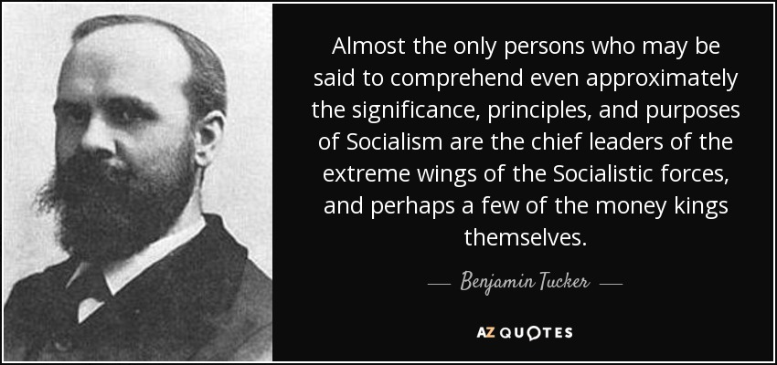 Almost the only persons who may be said to comprehend even approximately the significance, principles, and purposes of Socialism are the chief leaders of the extreme wings of the Socialistic forces, and perhaps a few of the money kings themselves. - Benjamin Tucker