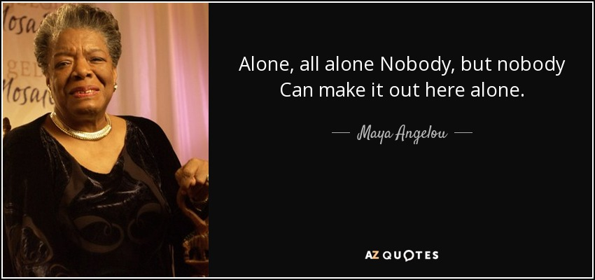 Alone, all alone Nobody, but nobody Can make it out here alone. - Maya Angelou