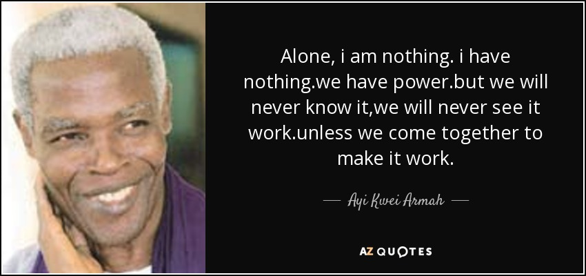 Alone, i am nothing. i have nothing.we have power.but we will never know it,we will never see it work.unless we come together to make it work. - Ayi Kwei Armah