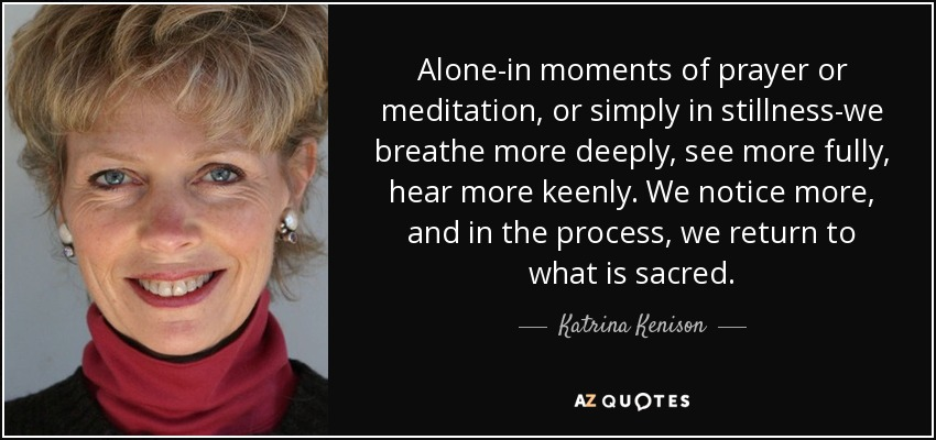 Alone-in moments of prayer or meditation, or simply in stillness-we breathe more deeply, see more fully, hear more keenly. We notice more, and in the process, we return to what is sacred. - Katrina Kenison