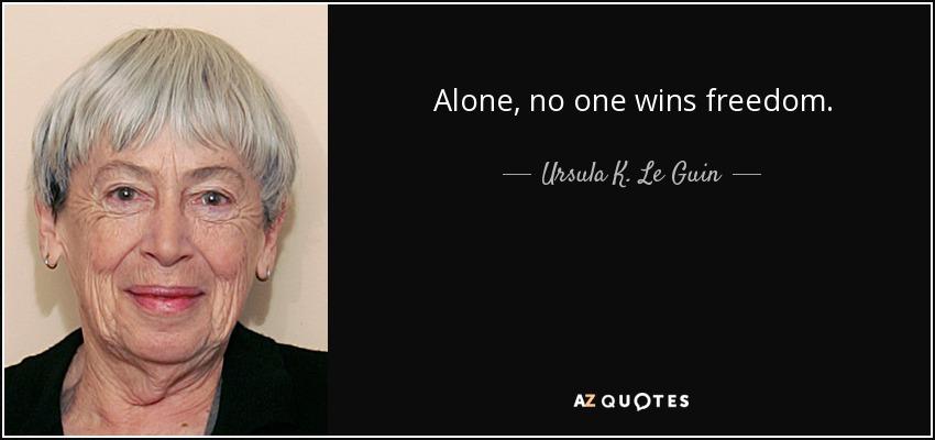 Alone, no one wins freedom. - Ursula K. Le Guin
