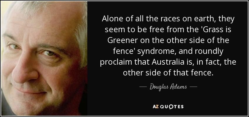 Alone of all the races on earth, they seem to be free from the 'Grass is Greener on the other side of the fence' syndrome, and roundly proclaim that Australia is, in fact, the other side of that fence. - Douglas Adams