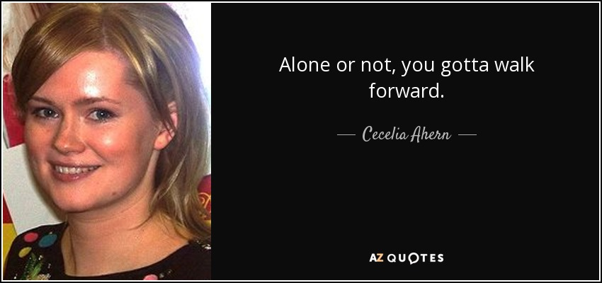 Alone or not, you gotta walk forward. - Cecelia Ahern