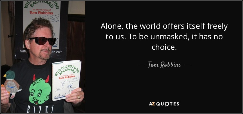 Alone, the world offers itself freely to us. To be unmasked, it has no choice. - Tom Robbins