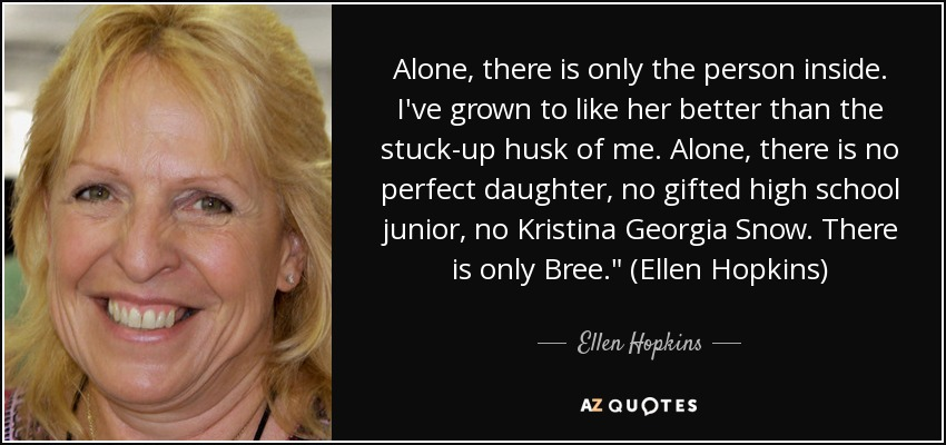 Alone, there is only the person inside. I've grown to like her better than the stuck-up husk of me. Alone, there is no perfect daughter, no gifted high school junior, no Kristina Georgia Snow. There is only Bree.