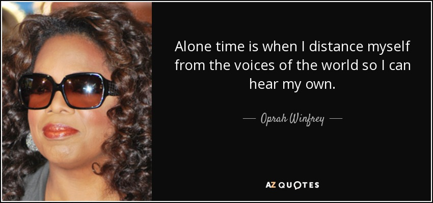 Alone time is when I distance myself from the voices of the world so I can hear my own. - Oprah Winfrey