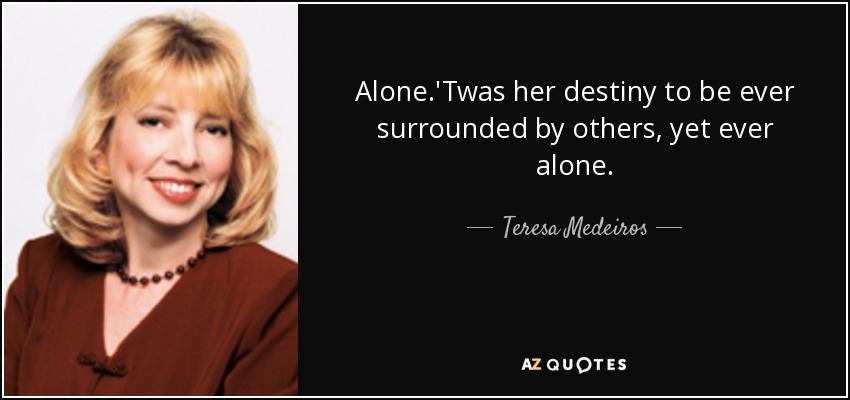 Alone.'Twas her destiny to be ever surrounded by others, yet ever alone. - Teresa Medeiros