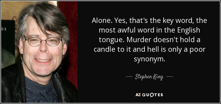 Alone. Yes, that's the key word, the most awful word in the English tongue. Murder doesn't hold a candle to it and hell is only a poor synonym. - Stephen King