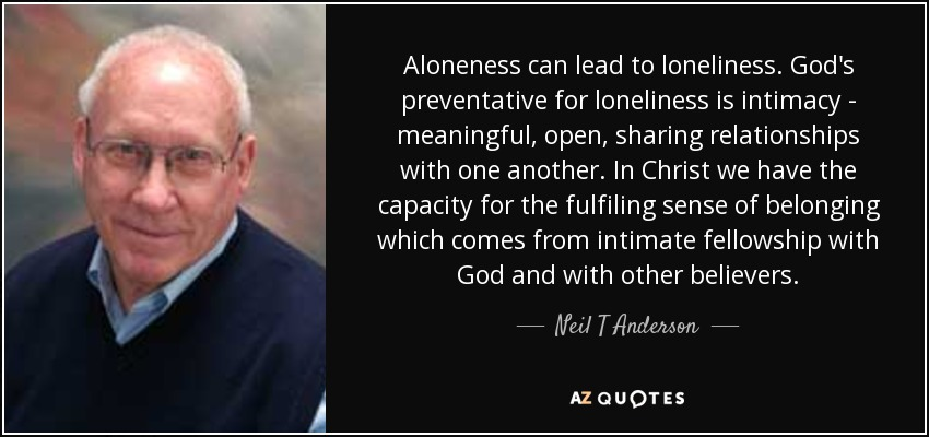 Aloneness can lead to loneliness. God's preventative for loneliness is intimacy - meaningful, open, sharing relationships with one another. In Christ we have the capacity for the fulfiling sense of belonging which comes from intimate fellowship with God and with other believers. - Neil T Anderson