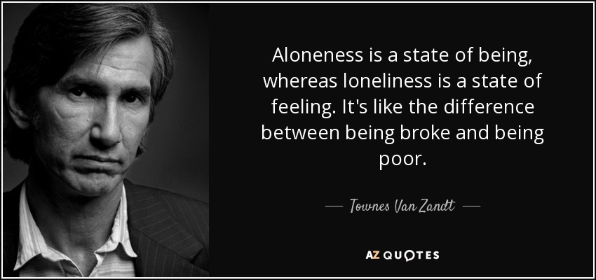 Aloneness is a state of being, whereas loneliness is a state of feeling. It's like the difference between being broke and being poor. - Townes Van Zandt