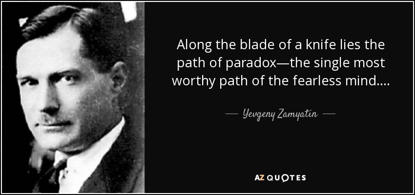 Along the blade of a knife lies the path of paradox—the single most worthy path of the fearless mind . . . . - Yevgeny Zamyatin