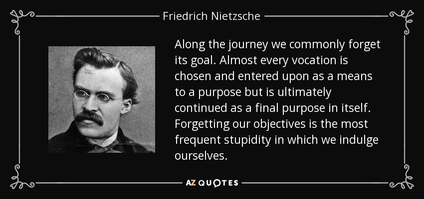 Along the journey we commonly forget its goal. Almost every vocation is chosen and entered upon as a means to a purpose but is ultimately continued as a final purpose in itself. Forgetting our objectives is the most frequent stupidity in which we indulge ourselves. - Friedrich Nietzsche